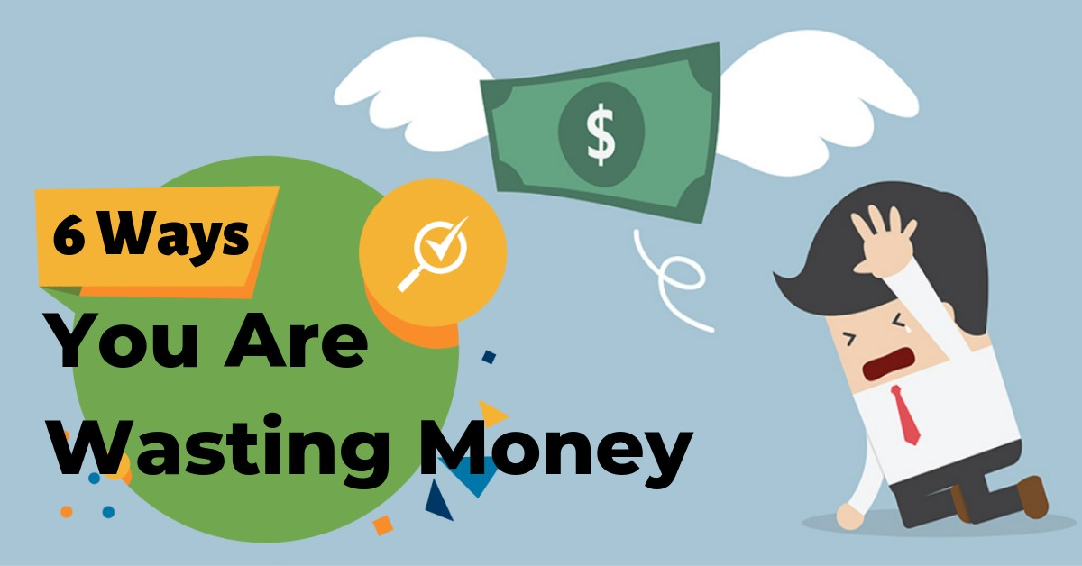 6 Ways You Are Wasting Money